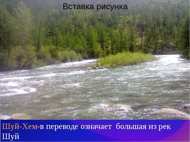 Шуй-Хем-в переводе означает большая из рек Шуй
