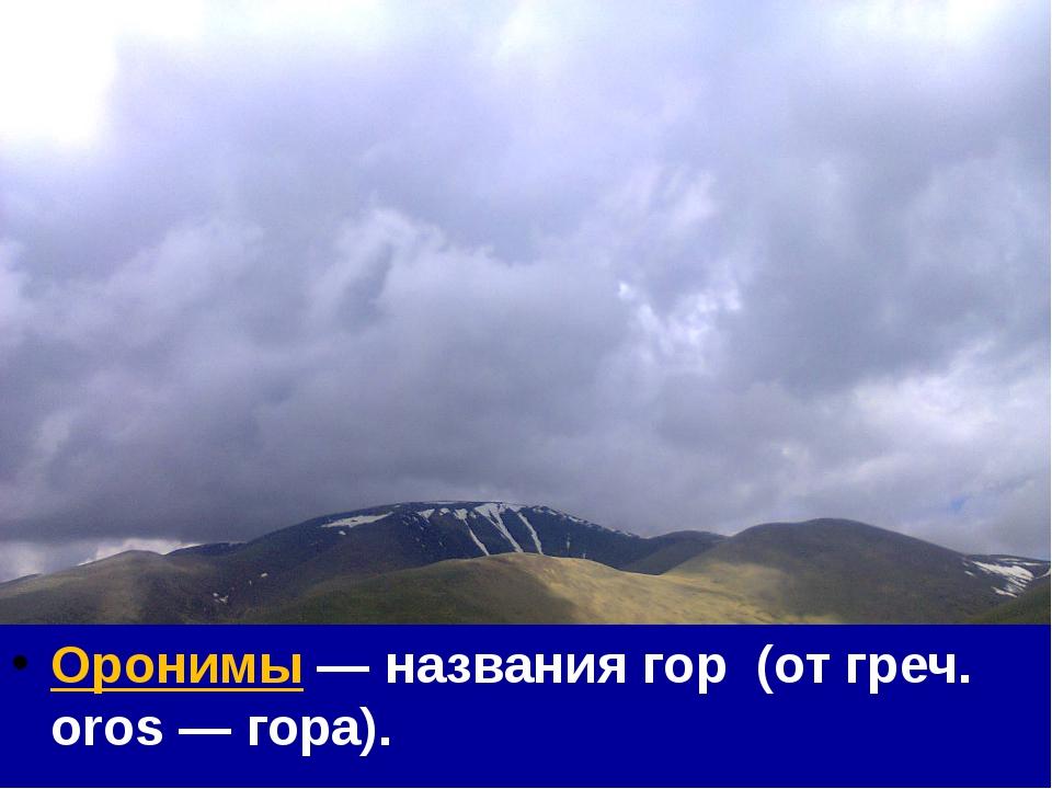 Оронимы — названия гор (от греч. oros — гора).
