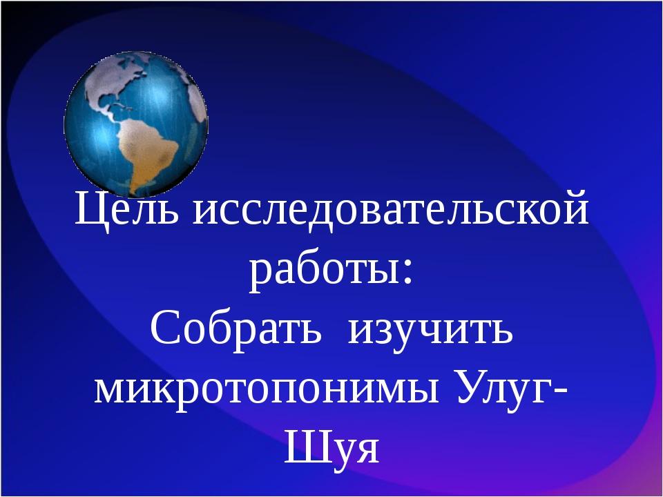 Цель исследовательской работы: Собрать изучить микротопонимы Улуг-Шуя