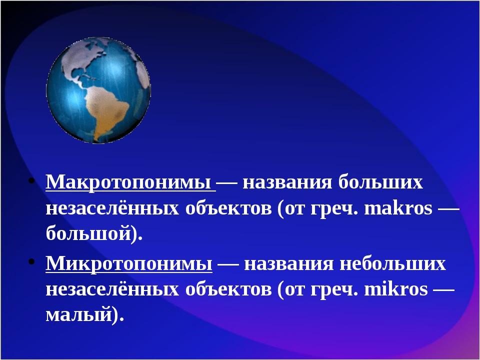 Макротопонимы — названия больших незаселённых объектов (от греч. makros — бол...