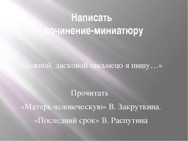 Написать сочинение-миниатюру «Нежной, ласковой письмецо я пишу…» Прочитать «М...