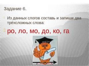 Задание 6. Из данных слогов составь и запиши два трёхсложных слова: ро, ло, м