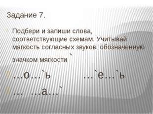 Задание 7. Подбери и запиши слова, соответствующие схемам. Учитывай мягкость