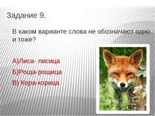 Задание 9. В каком варианте слова не обозначают одно и тоже? А)Лиса- лисица Б