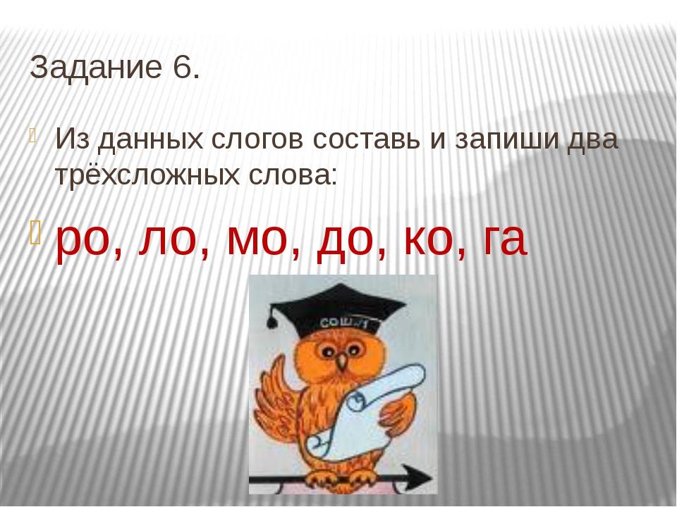 Задание 6. Из данных слогов составь и запиши два трёхсложных слова: ро, ло, м...