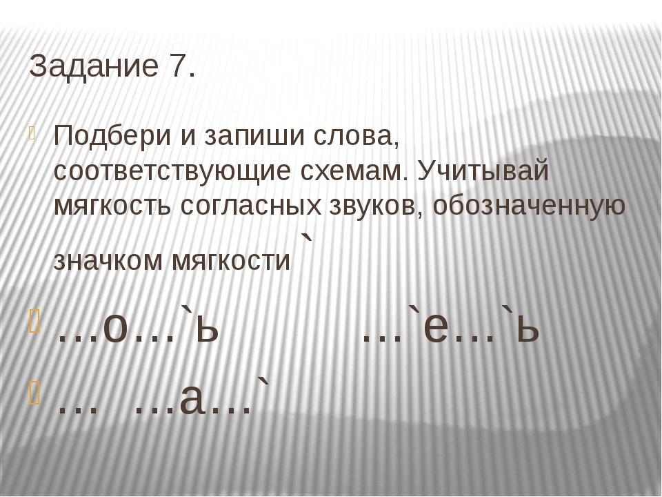 Задание 7. Подбери и запиши слова, соответствующие схемам. Учитывай мягкость...