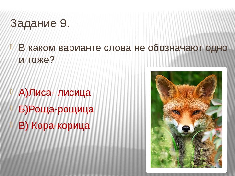 Задание 9. В каком варианте слова не обозначают одно и тоже? А)Лиса- лисица Б...