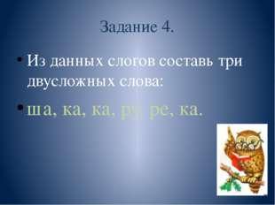 Задание 4. Из данных слогов составь три двусложных слова: ша, ка, ка, ру, ре,