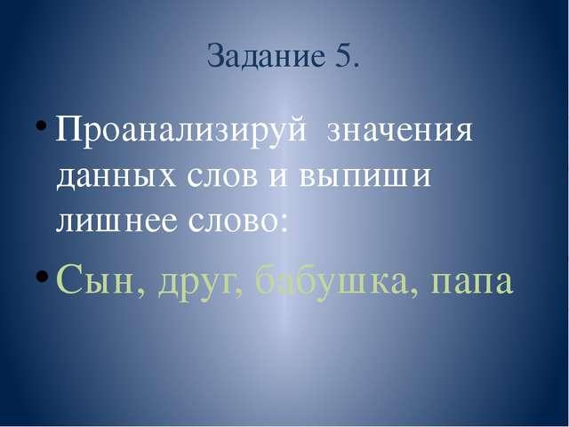 Задание 5. Проанализируй значения данных слов и выпиши лишнее слово: Сын, дру...