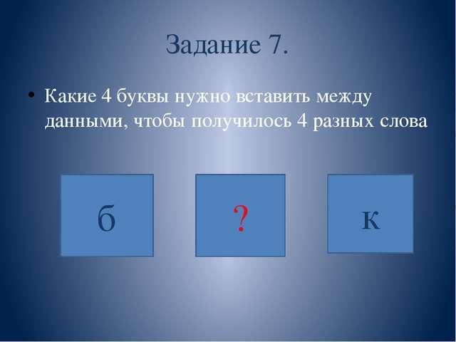 Задание 7. Какие 4 буквы нужно вставить между данными, чтобы получилось 4 раз...
