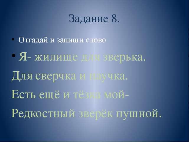 Задание 8. Отгадай и запиши слово Я- жилище для зверька. Для сверчка и паучка...
