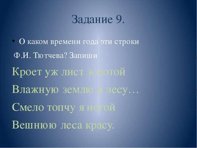 Задание 9. О каком времени года эти строки Ф.И. Тютчева? Запиши Кроет уж лист...
