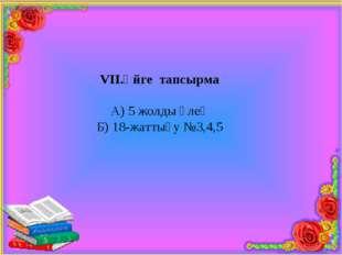 VІІ.Үйге тапсырма А) 5 жолды өлең Б) 18-жаттығу №3,4,5
