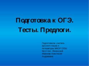 Подготовка к ОГЭ. Тесты. Предлоги. Подготовила: учитель русского языка и лит