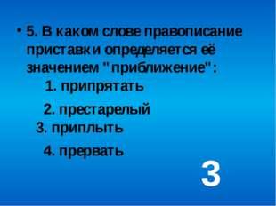 """5. В каком слове правописание приставки определяется её значением """"приближен"""