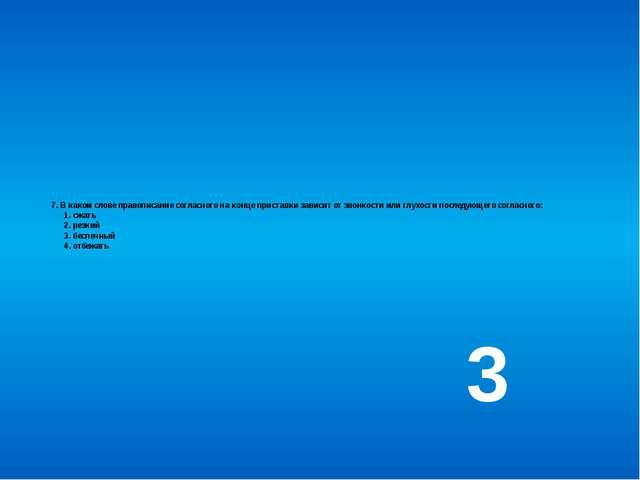 7. В каком слове правописание согласного на конце приставки зависит от звонко...
