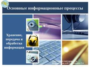 Основные информационные процессы Хранение, передача и обработка информации По