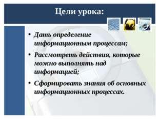 Цели урока: Дать определение информационным процессам; Рассмотреть действия,