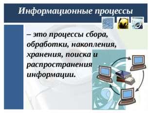 Информационные процессы – это процессы сбора, обработки, накопления, хранения