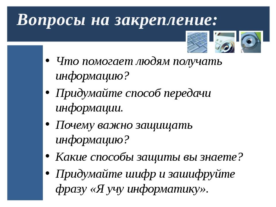 Что помогает людям получать информацию? Придумайте способ передачи информации...