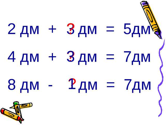 2 дм + дм = 5дм 4 дм + дм = 7дм 8 дм - дм = 7дм 3 ? ? ? 3 1