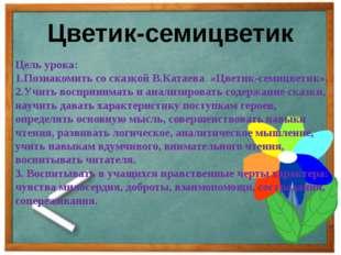 Цветик-семицветик Цель урока: 1.Познакомить со сказкой В.Катаева «Цветик-семи