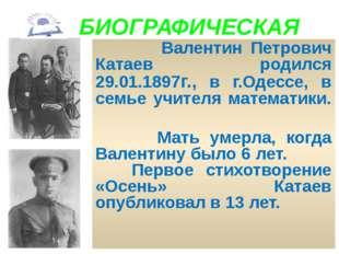 БИОГРАФИЧЕСКАЯ Валентин Петрович Катаев родился 29.01.1897г., в г.Одессе, в