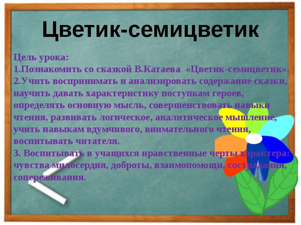 Цветик-семицветик Цель урока: 1.Познакомить со сказкой В.Катаева «Цветик-семи...