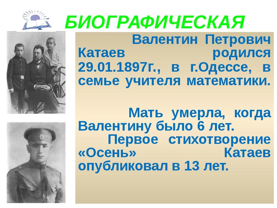 БИОГРАФИЧЕСКАЯ Валентин Петрович Катаев родился 29.01.1897г., в г.Одессе, в...