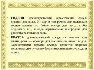 ГИДРИЯ- древнегреческий керамический сосуд, кувшин для воды. У гидрии три руч
