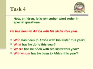 Task 4 Now, children, let's remember word order in special questions. He has
