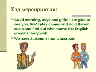 Ход мероприятия: Good morning, boys and girls! I am glad to see you. We'll pl