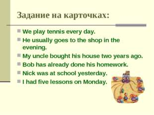 Задание на карточках: We play tennis every day. He usually goes to the shop i