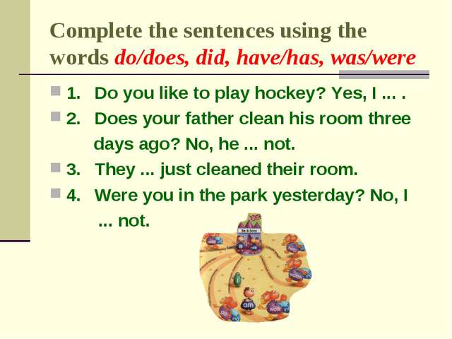 Complete the sentences using the words do/does, did, have/has, was/were 1.	Do...
