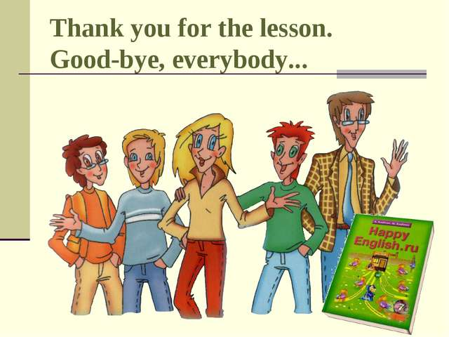 Thank you for the lesson. Good-bye, everybody...