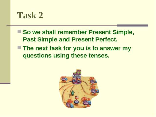 Task 2 So we shall remember Present Simple, Past Simple and Present Perfect....