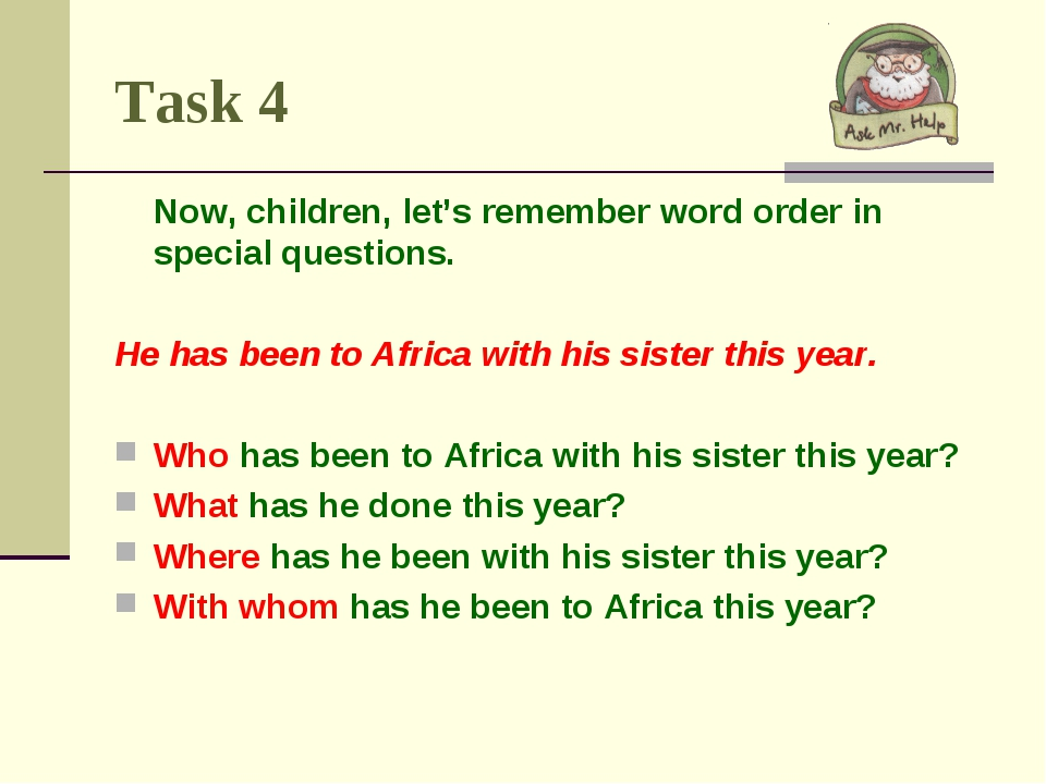 Task 4 Now, children, let's remember word order in special questions. He has...