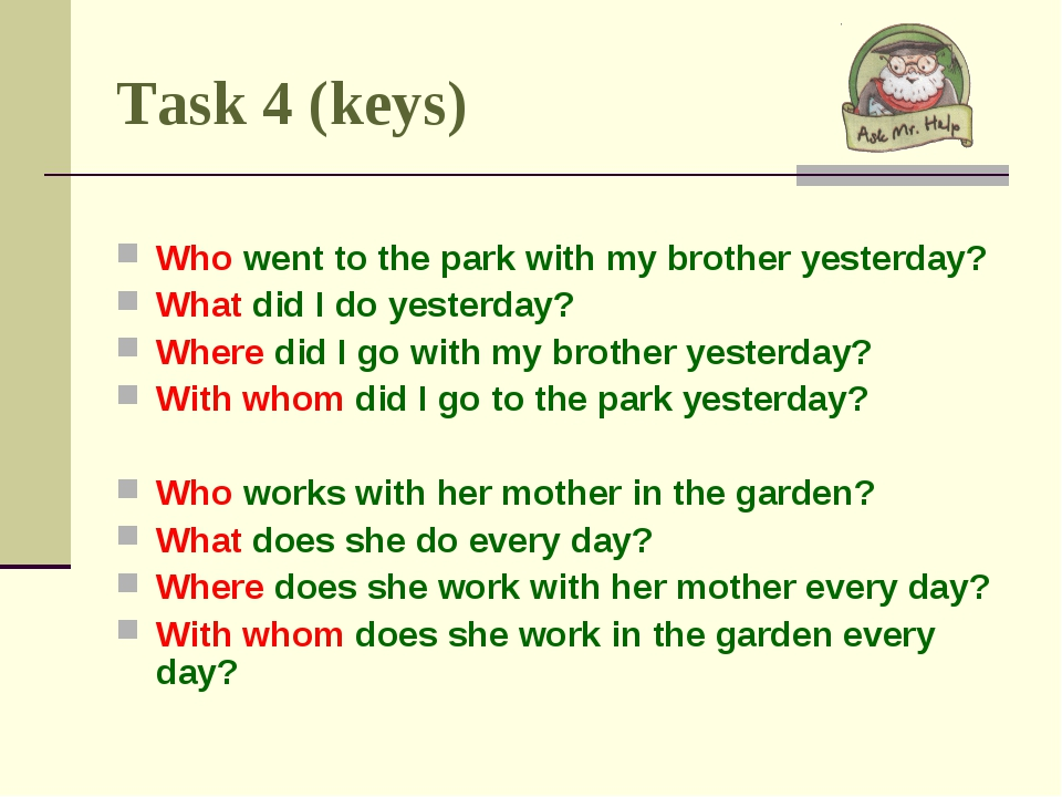 Task 4 (keys) Who went to the park with my brother yesterday? What did I do y...