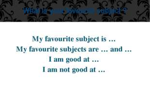 My favourite subject is … My favourite subjects are … and … I am good at … I