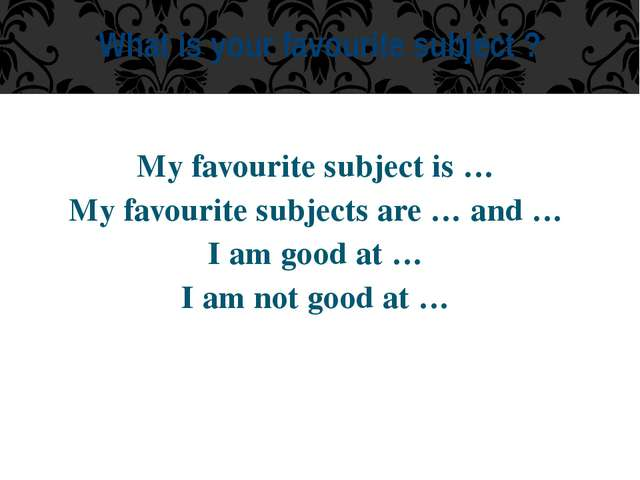 My favourite subject is … My favourite subjects are … and … I am good at … I...