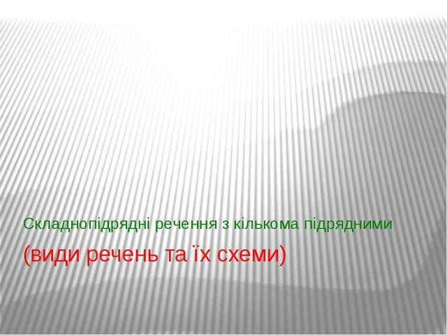 (види речень та їх схеми) Складнопідрядні речення з кількома підрядними