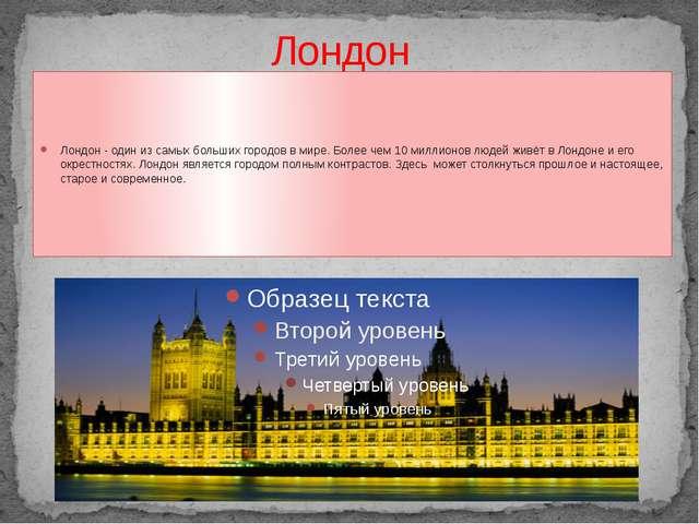 Лондон Лондон - один из самых больших городов в мире. Более чем 10 миллионов...