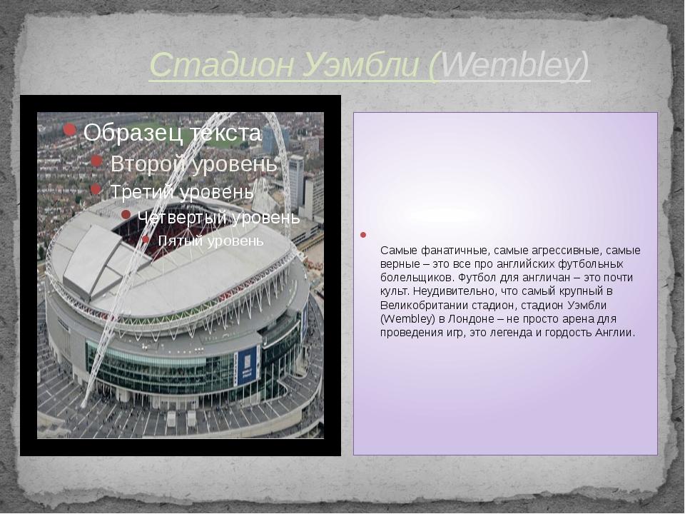 Стадион Уэмбли (Wembley) Самые фанатичные, самые агрессивные, самые верные –...