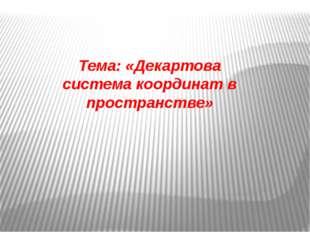Тема: «Декартова система координат в пространстве»