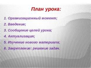 План урока: 1. Организационный момент; 2. Введение; 3. Сообщение целей урока;