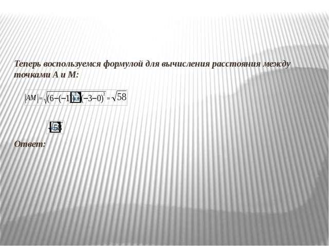 Теперь воспользуемся формулой для вычисления расстояния между точками A и M:...