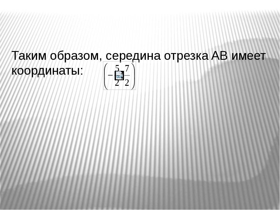 Таким образом, середина отрезка AB имеет координаты: