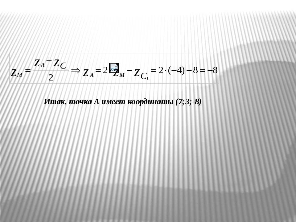 Итак, точка А имеет координаты (7;3;-8)