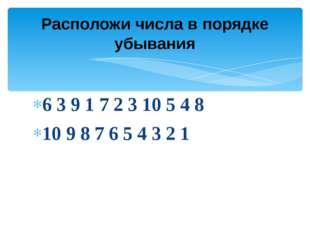 6 3 9 1 7 2 3 10 5 4 8 10 9 8 7 6 5 4 3 2 1 Расположи числа в порядке убывания