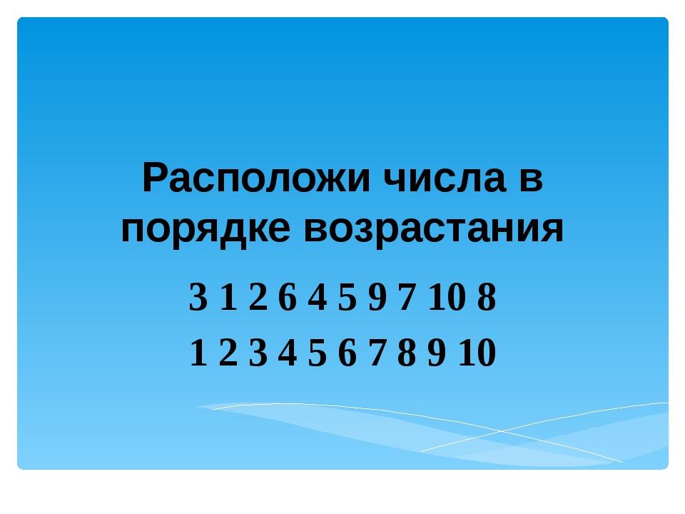 Расположи числа в порядке возрастания 3 1 2 6 4 5 9 7 10 8 1 2 3 4 5 6 7 8 9 10